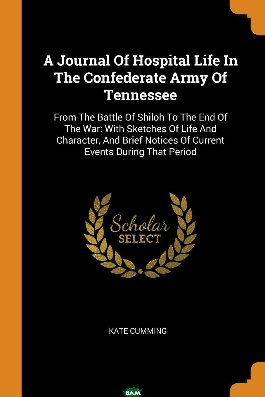 Купить A Journal Of Hospital Life In The Confederate Army Of Tennessee. From The Battle Of Shiloh To The End Of The War: With Sketches Of Life And Character, And Brief Notices Of Current Events During That, Kate Cumming, 9780353210189