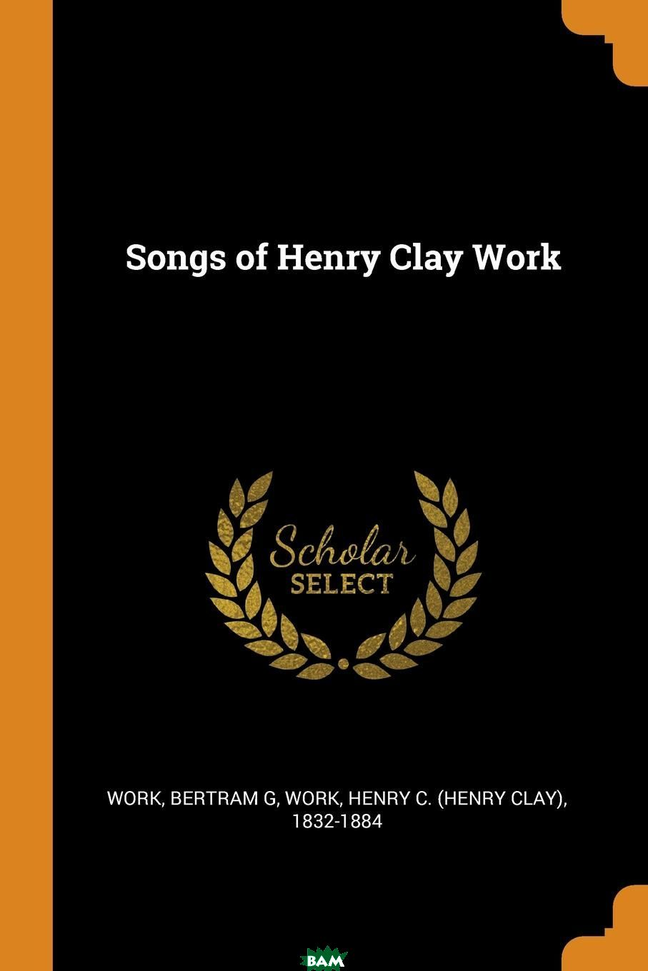 Songs of Henry Clay Work, Bertram G Work, Henry C. 1832-1884 Work, 9780353291089  - купить со скидкой