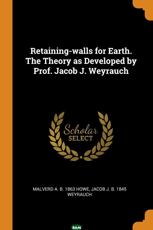 Купить Retaining-walls for Earth. The Theory as Developed by Prof. Jacob J. Weyrauch, Malverd A. b. 1863 Howe, Jacob J. b. 1845 Weyrauch, 9780353014770