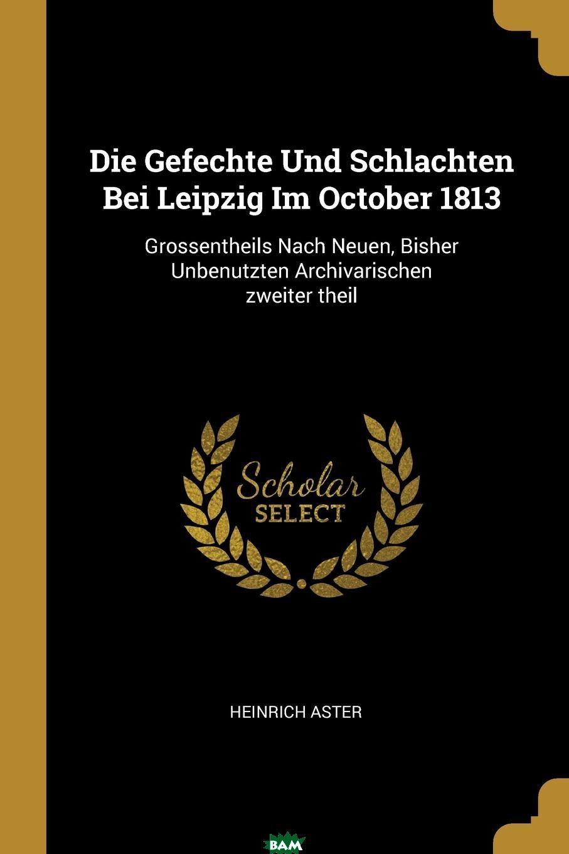 Купить Die Gefechte Und Schlachten Bei Leipzig Im October 1813. Grossentheils Nach Neuen, Bisher Unbenutzten Archivarischen zweiter theil, Heinrich Aster, 9780274824236