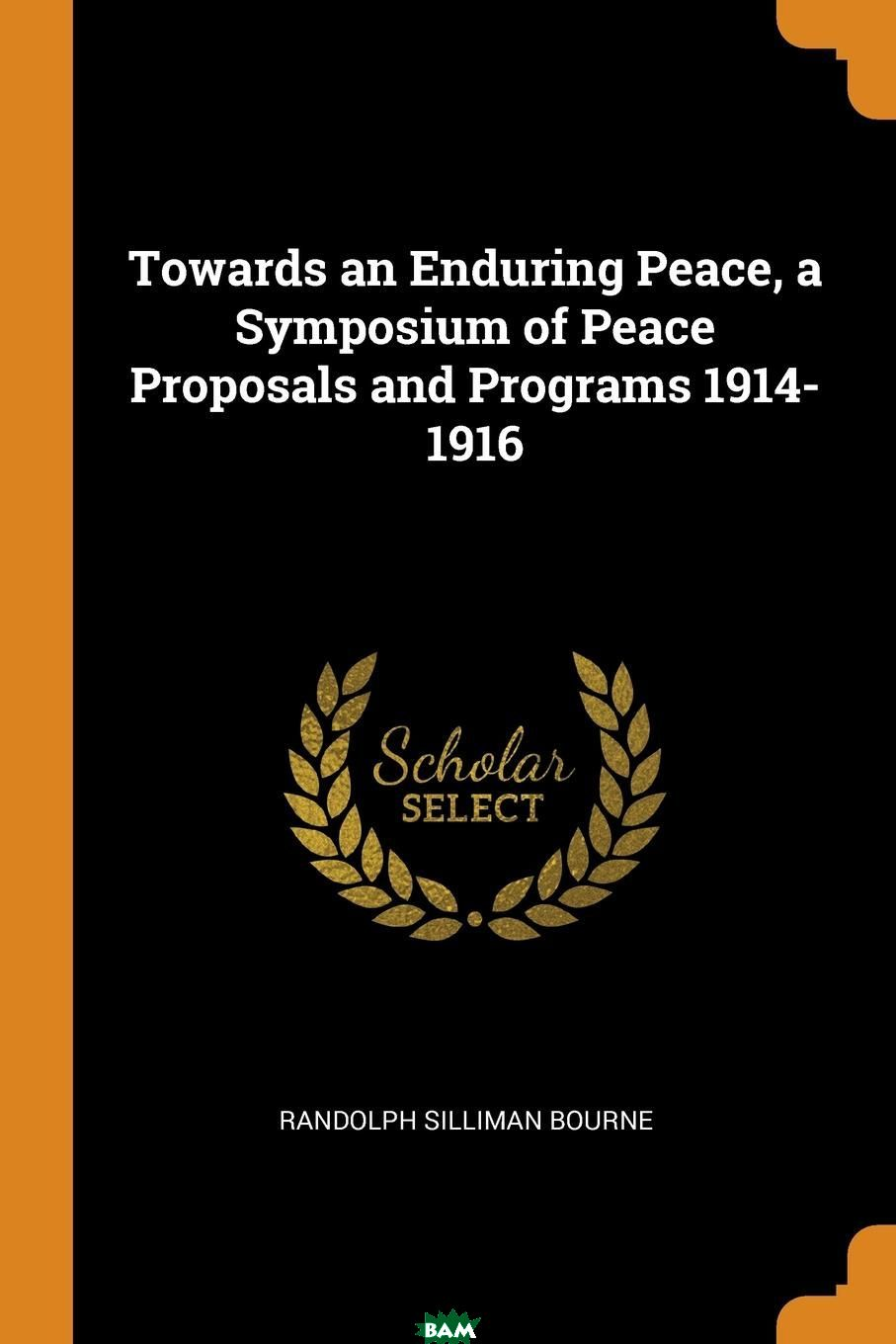 Купить Towards an Enduring Peace, a Symposium of Peace Proposals and Programs 1914-1916, Randolph Silliman Bourne, 9780353079052