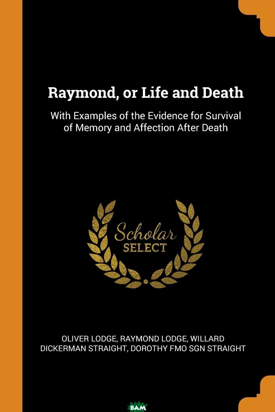 Купить Raymond, or Life and Death. With Examples of the Evidence for Survival of Memory and Affection After Death, Oliver Lodge, Raymond Lodge, Willard Dickerman Straight, 9780353022393
