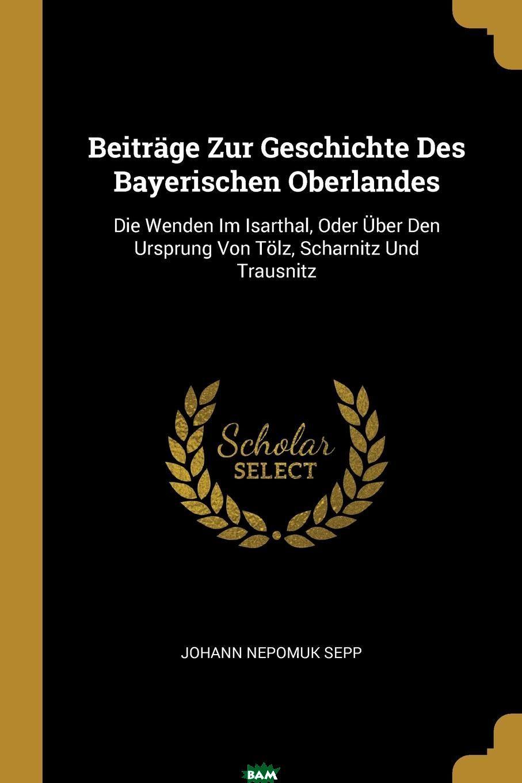 Купить Beitrage Zur Geschichte Des Bayerischen Oberlandes. Die Wenden Im Isarthal, Oder Uber Den Ursprung Von Tolz, Scharnitz Und Trausnitz, Johann Nepomuk Sepp, 9780274798001