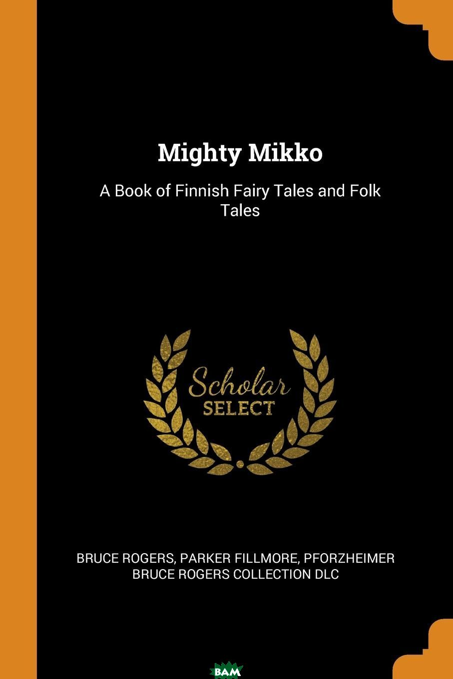 Купить Mighty Mikko. A Book of Finnish Fairy Tales and Folk Tales, Bruce Rogers, Parker Fillmore, Pforzheimer Bruce Rogers Collection DLC, 9780353027190