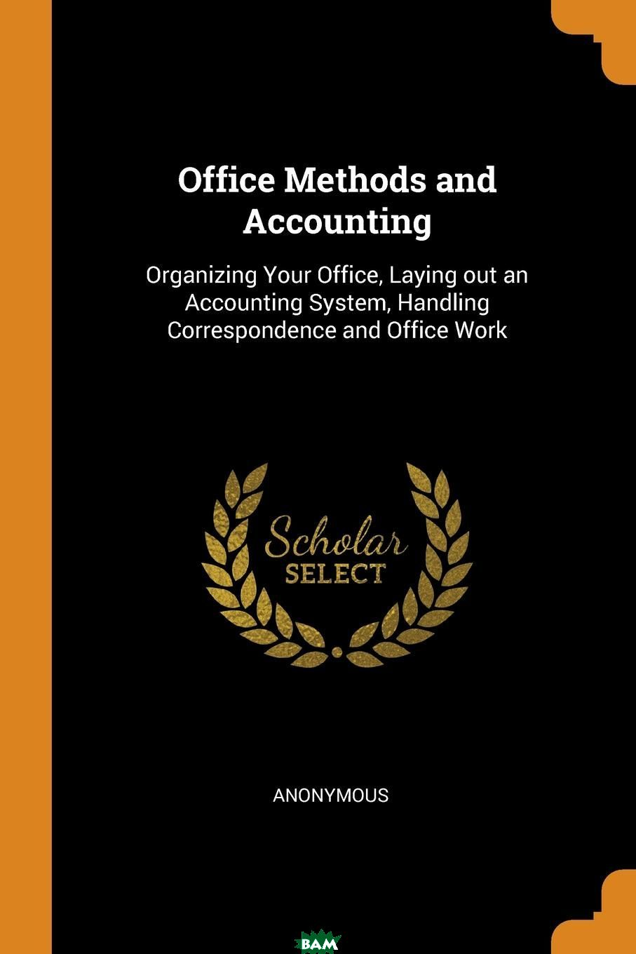 Купить Office Methods and Accounting. Organizing Your Office, Laying out an Accounting System, Handling Correspondence and Office Work, M. l`abbe Trochon, 9780353018716