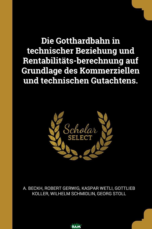 Купить Die Gotthardbahn in technischer Beziehung und Rentabilitats-berechnung auf Grundlage des Kommerziellen und technischen Gutachtens., A. Beckh, Robert Gerwig, Kaspar Wetli, 9780274823420
