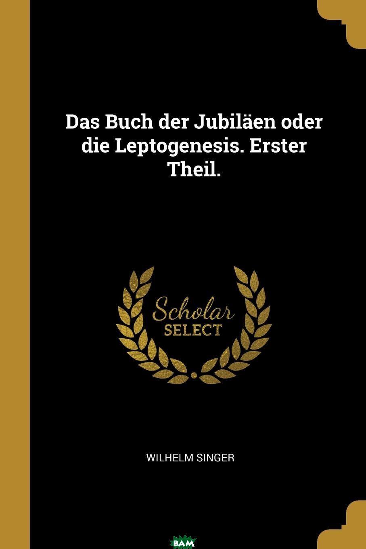 Купить Das Buch der Jubilaen oder die Leptogenesis. Erster Theil., Wilhelm Singer, 9780274818358