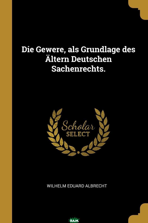 Купить Die Gewere, als Grundlage des Altern Deutschen Sachenrechts., Wilhelm Eduard Albrecht, 9780274823826
