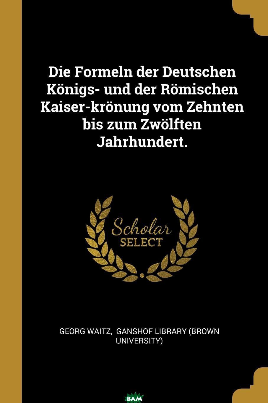 Купить Die Formeln der Deutschen Konigs- und der Romischen Kaiser-kronung vom Zehnten bis zum Zwolften Jahrhundert., Georg Waitz, 9780274824632