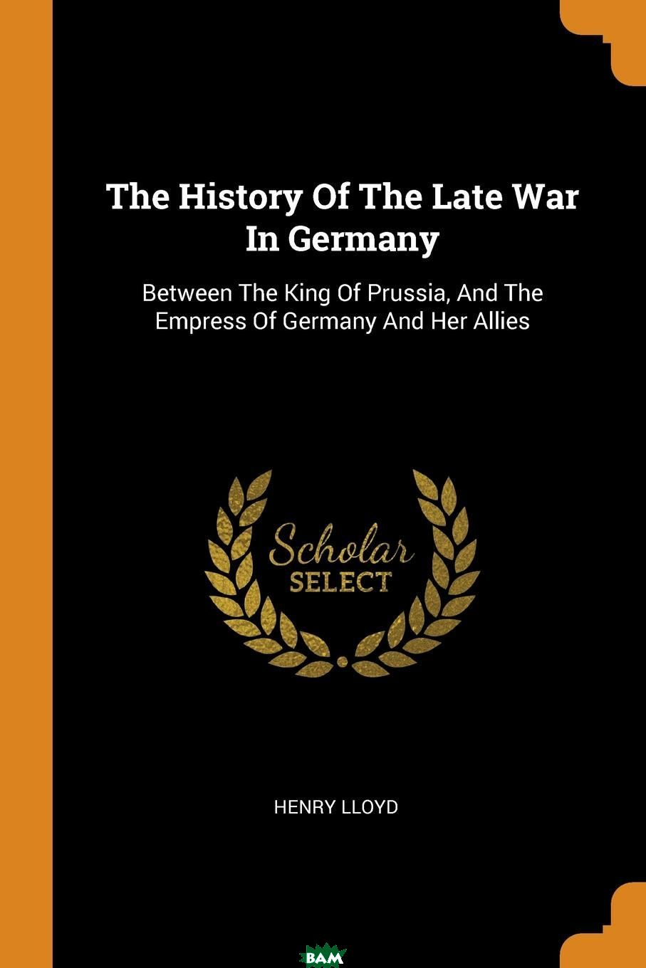Купить The History Of The Late War In Germany. Between The King Of Prussia, And The Empress Of Germany And Her Allies, Henry Lloyd, 9780353193970