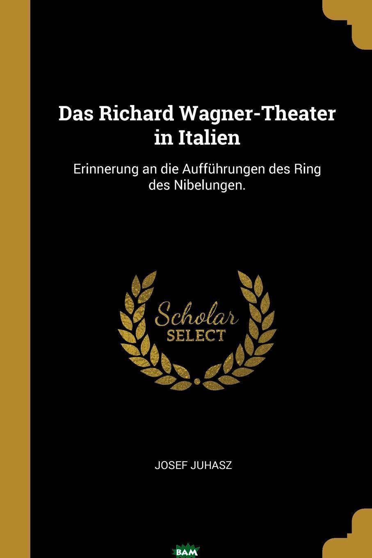 Купить Das Richard Wagner-Theater in Italien. Erinnerung an die Auffuhrungen des Ring des Nibelungen., Josef Juhasz, 9780274789085