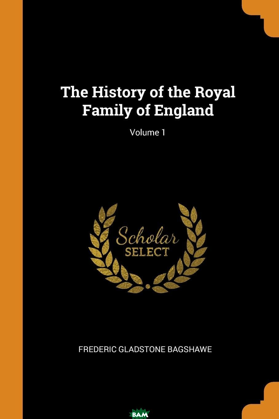 Купить The History of the Royal Family of England; Volume 1, Frederic Gladstone Bagshawe, 9780353061972