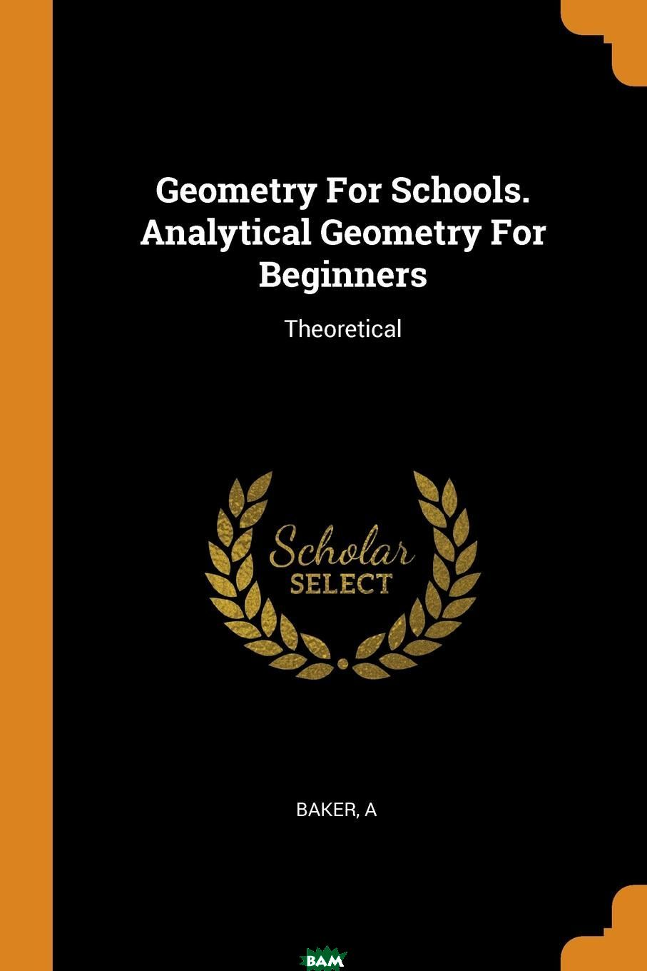 Geometry For Schools. Analytical Geometry For Beginners. Theoretical, Baker A, 9780353100930  - купить со скидкой