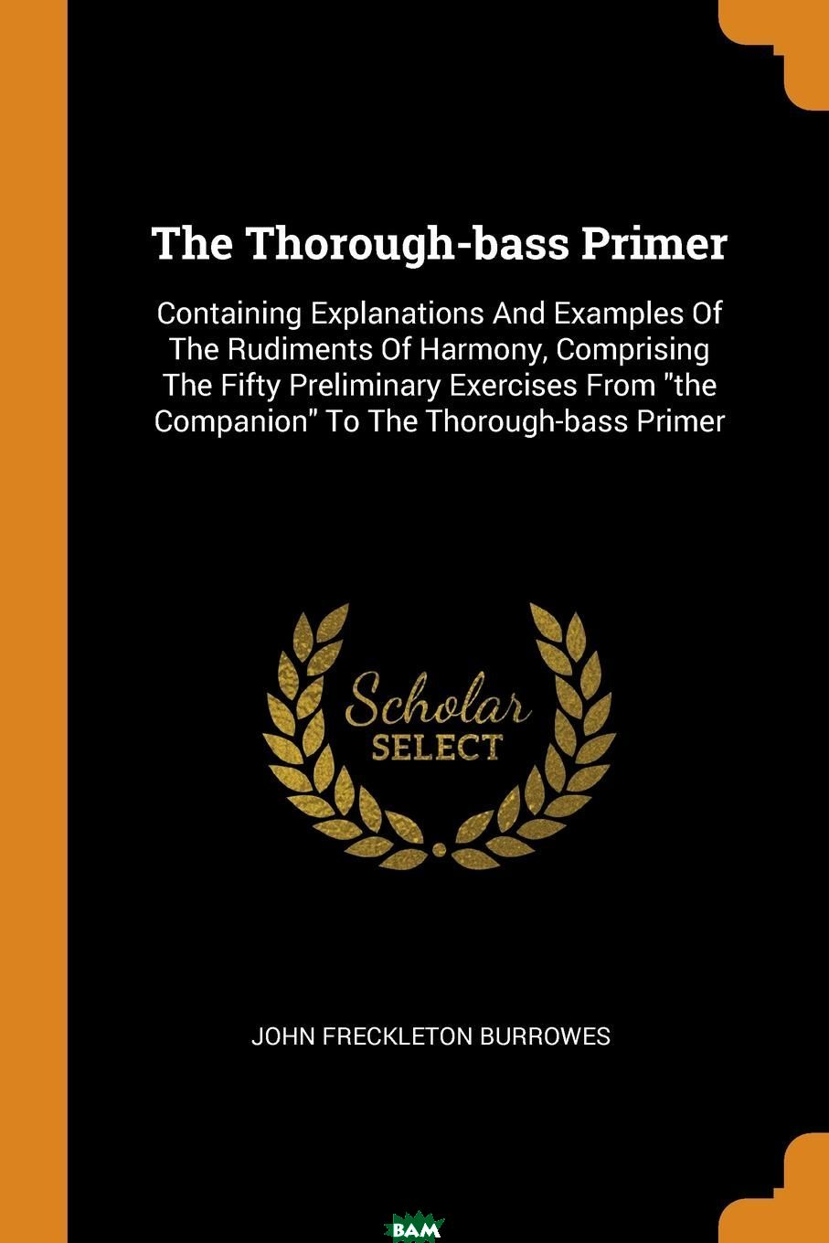 Купить The Thorough-bass Primer. Containing Explanations And Examples Of The Rudiments Of Harmony, Comprising The Fifty Preliminary Exercises From the Companion To The Thorough-bass Primer, John Freckleton Burrowes, 9780353244481