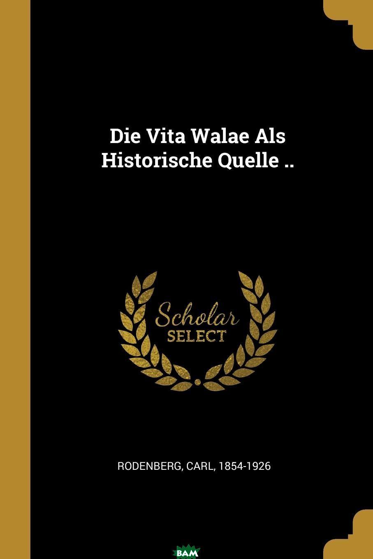 Купить Die Vita Walae Als Historische Quelle .., Rodenberg Carl 1854-1926, 9780274789702