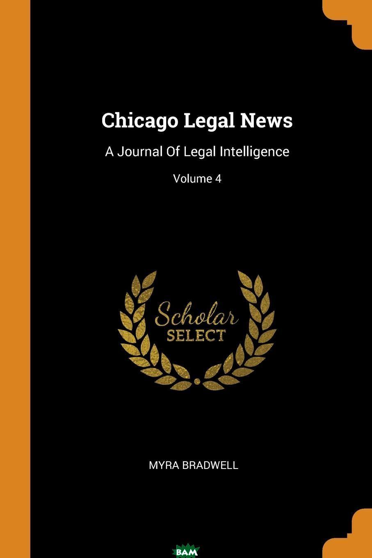 Chicago Legal News. A Journal Of Legal Intelligence; Volume 4, Myra Bradwell, 9780353408944  - купить со скидкой