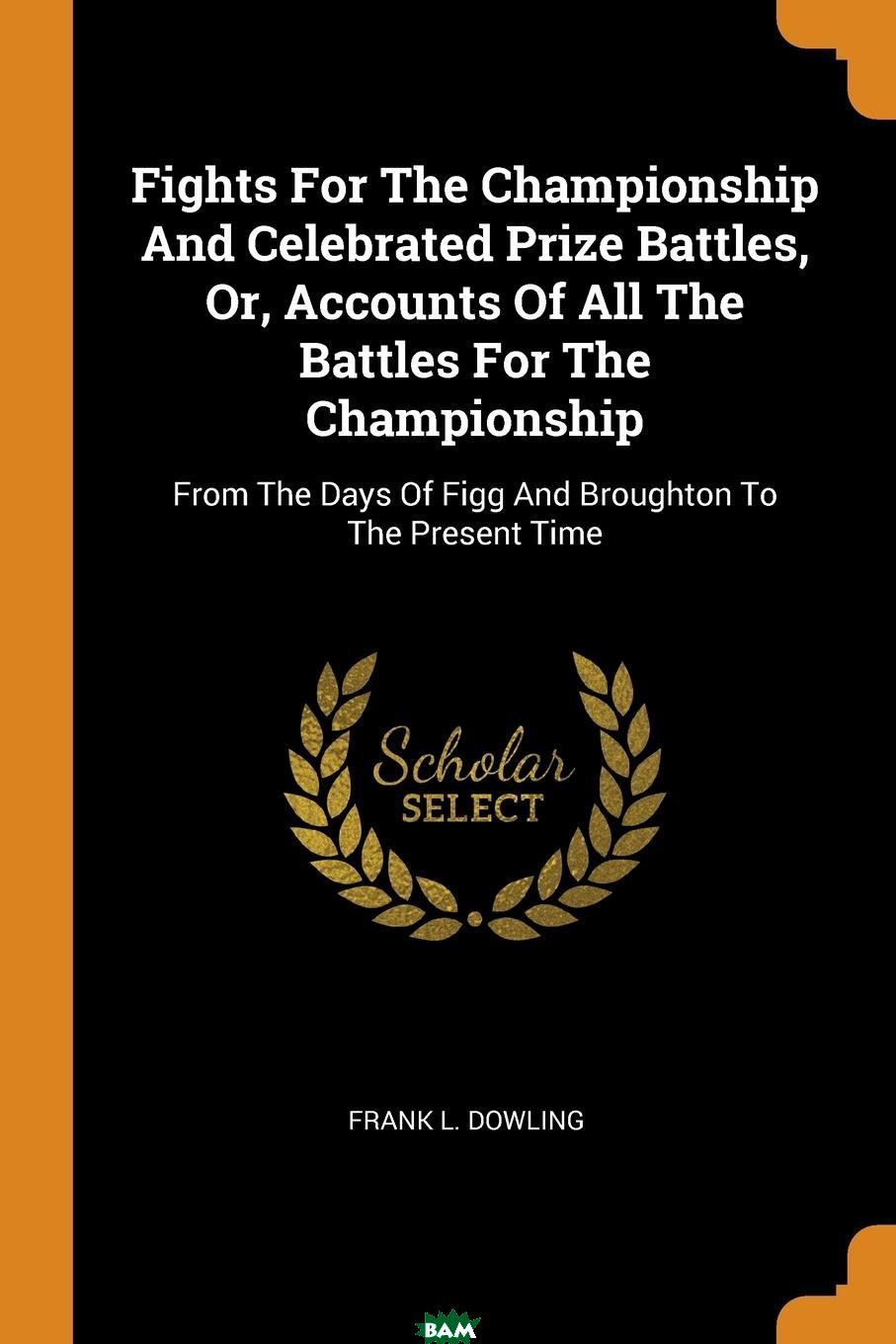 Fights For The Championship And Celebrated Prize Battles, Or, Accounts Of All The Battles For The Championship. From The Days Of Figg And Broughton To The Present Time, Frank L. Dowling, 9780353377622  - купить со скидкой
