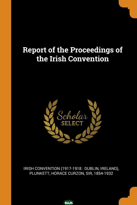 Купить Report of the Proceedings of the Irish Convention, Irish convention, Horace Curzon Plunkett, 9780353347687