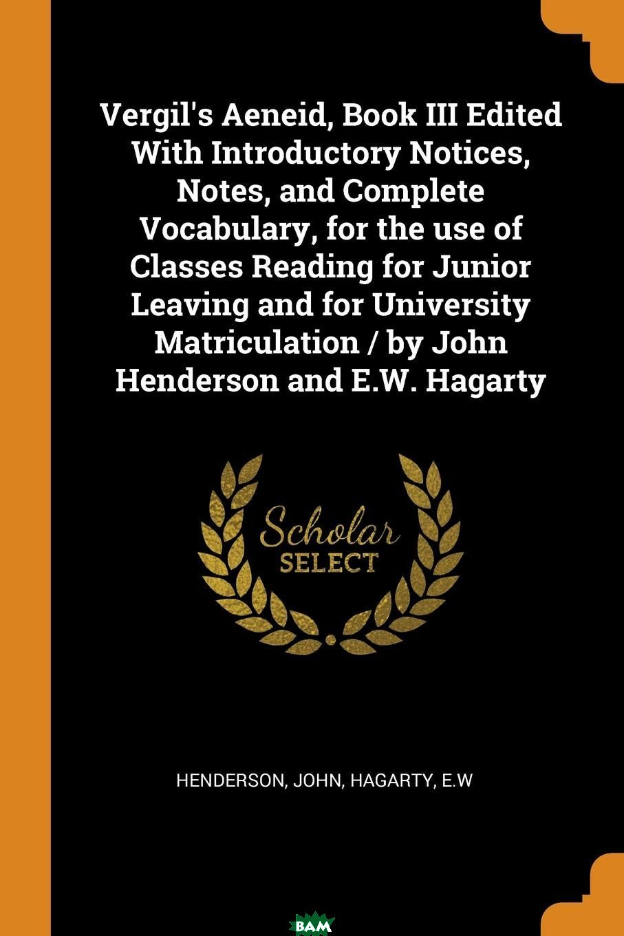 Купить Vergil.s Aeneid, Book III Edited With Introductory Notices, Notes, and Complete Vocabulary, for the use of Classes Reading for Junior Leaving and for University Matriculation / by John Henderson and, John Henderson, EW Hagarty, 9780353355347