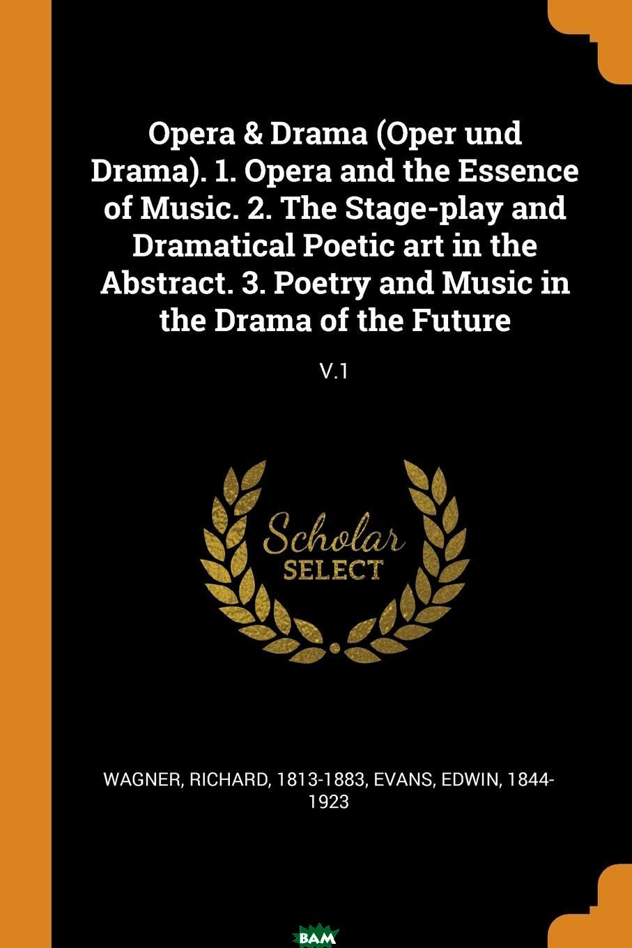 Купить Opera . Drama (Oper und Drama). 1. Opera and the Essence of Music. 2. The Stage-play and Dramatical Poetic art in the Abstract. 3. Poetry and Music in the Drama of the Future. V.1, Richard Wagner, Edwin Evans, 9780353314184
