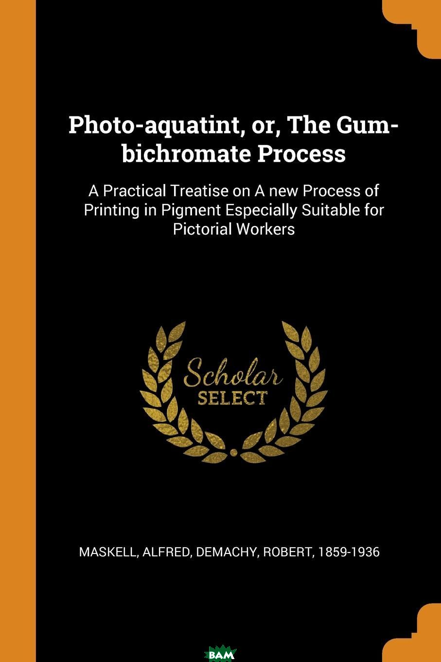 Photo-aquatint, or, The Gum-bichromate Process. A Practical Treatise on A new Process of Printing in Pigment Especially Suitable for Pictorial Workers
