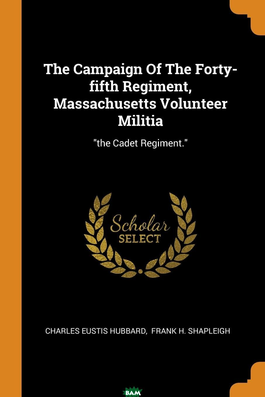 Купить The Campaign Of The Forty-fifth Regiment, Massachusetts Volunteer Militia. the Cadet Regiment., Charles Eustis Hubbard, 9780353319608