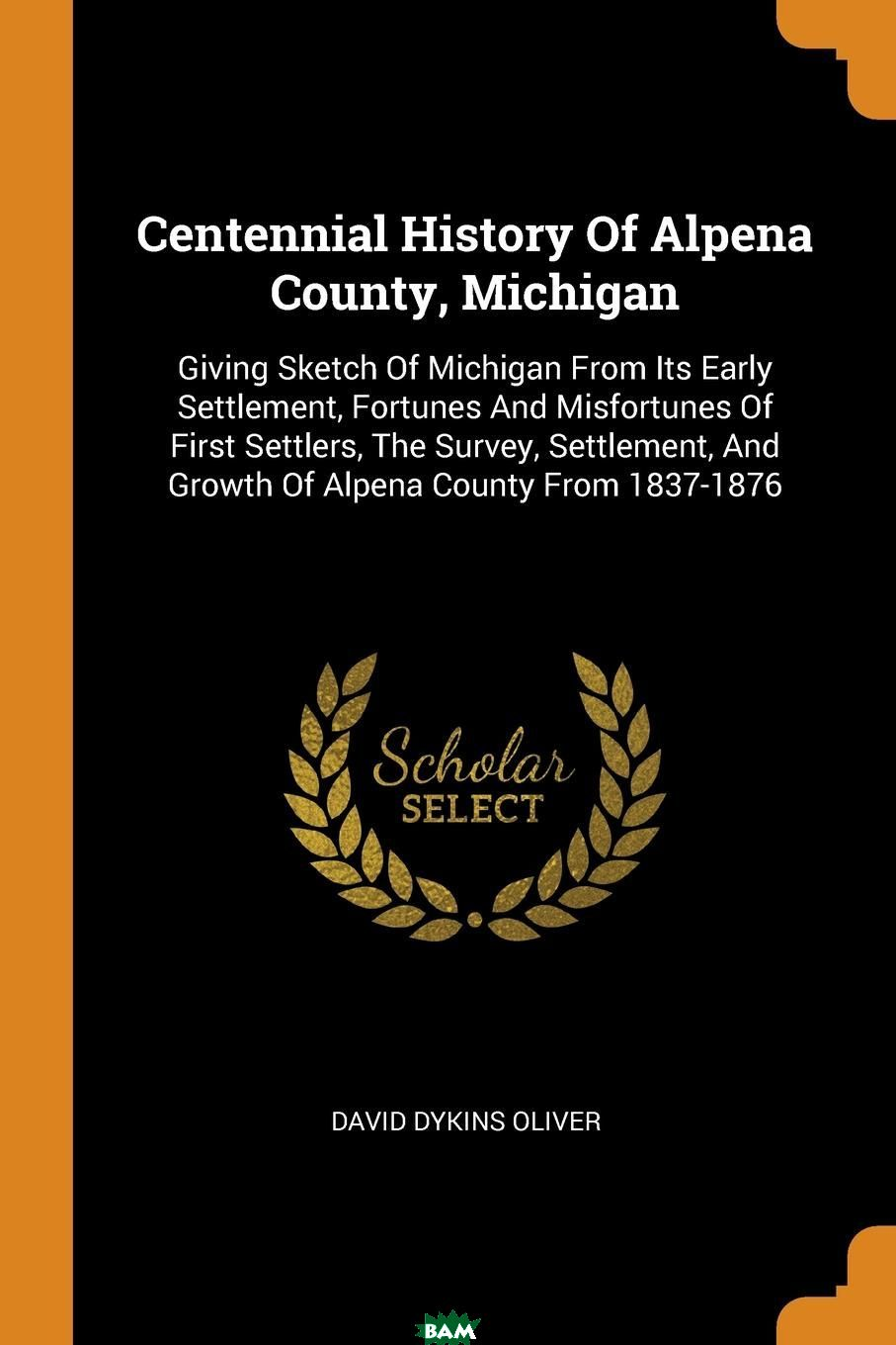 Купить Centennial History Of Alpena County, Michigan. Giving Sketch Of Michigan From Its Early Settlement, Fortunes And Misfortunes Of First Settlers, The Survey, Settlement, And Growth Of Alpena County Fro, David Dykins Oliver, 9780353449794