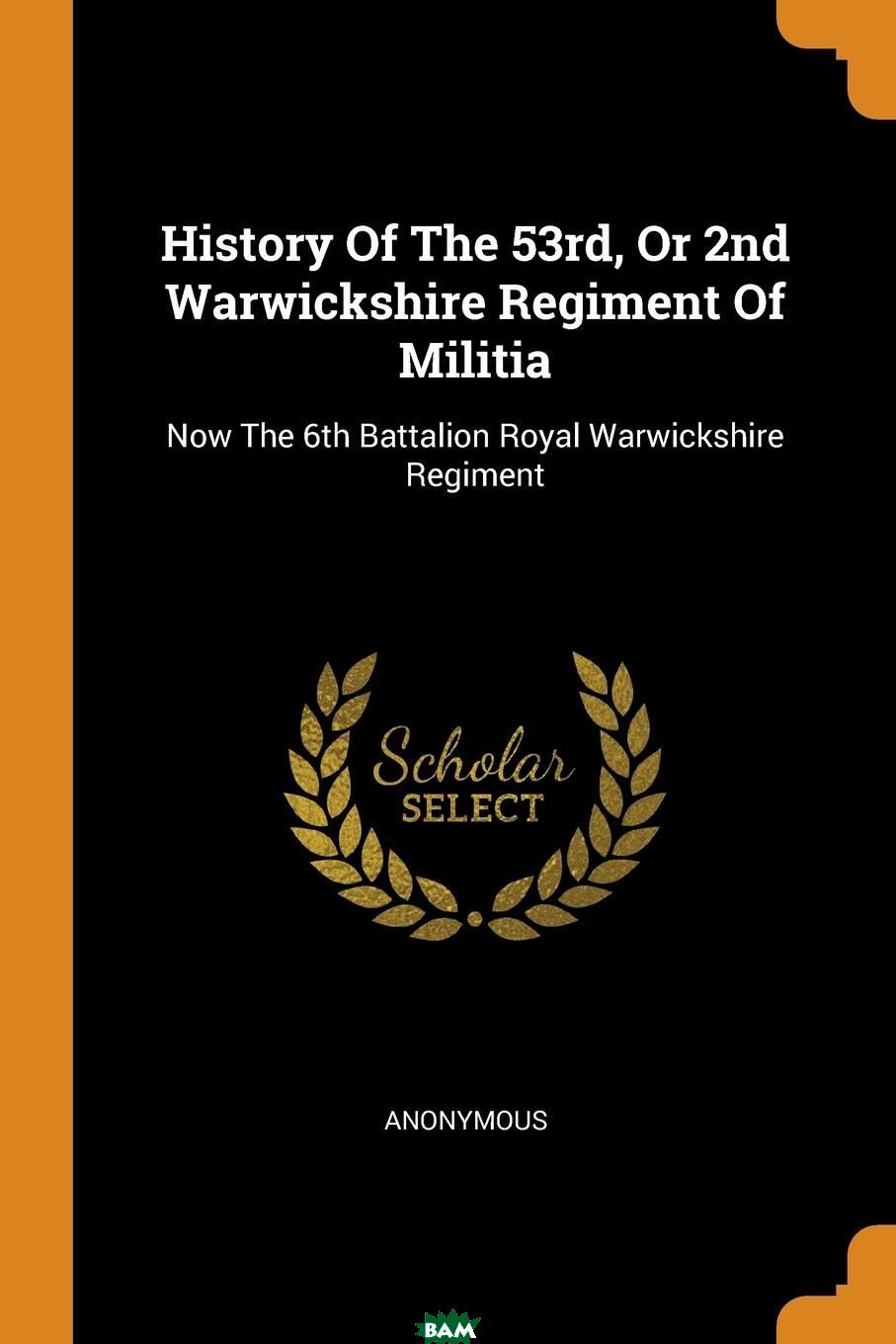 Купить History Of The 53rd, Or 2nd Warwickshire Regiment Of Militia. Now The 6th Battalion Royal Warwickshire Regiment, M. l`abbe Trochon, 9780353452077