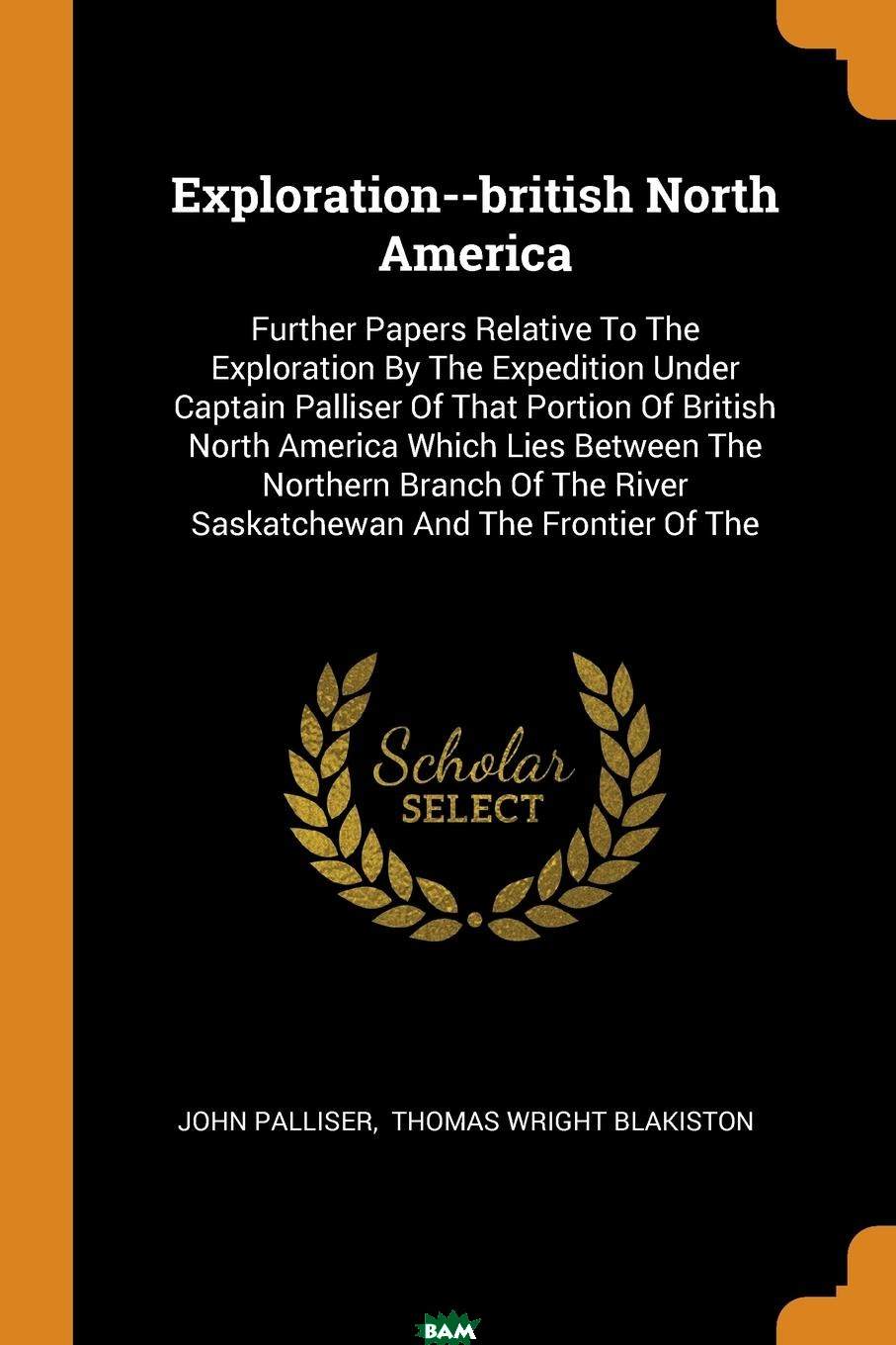 Exploration--british North America. Further Papers Relative To The Exploration By The Expedition Under Captain Palliser Of That Portion Of British North America Which Lies Between The Northern Branch, John Palliser, 9780353418769  - купить со скидкой