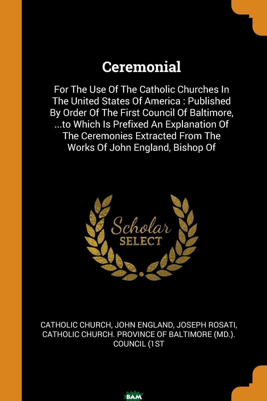 Купить Ceremonial. For The Use Of The Catholic Churches In The United States Of America : Published By Order Of The First Council Of Baltimore, ...to Which Is Prefixed An Explanation Of The Ceremonies Extra, Catholic Church, John England, Joseph Rosati, 9780353385924