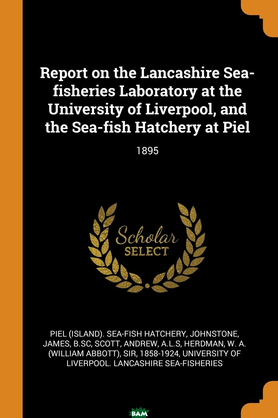 Купить Report on the Lancashire Sea-fisheries Laboratory at the University of Liverpool, and the Sea-fish Hatchery at Piel. 1895, Piel Sea-fish hatchery, James Johnstone, Andrew Scott, 9780353343641