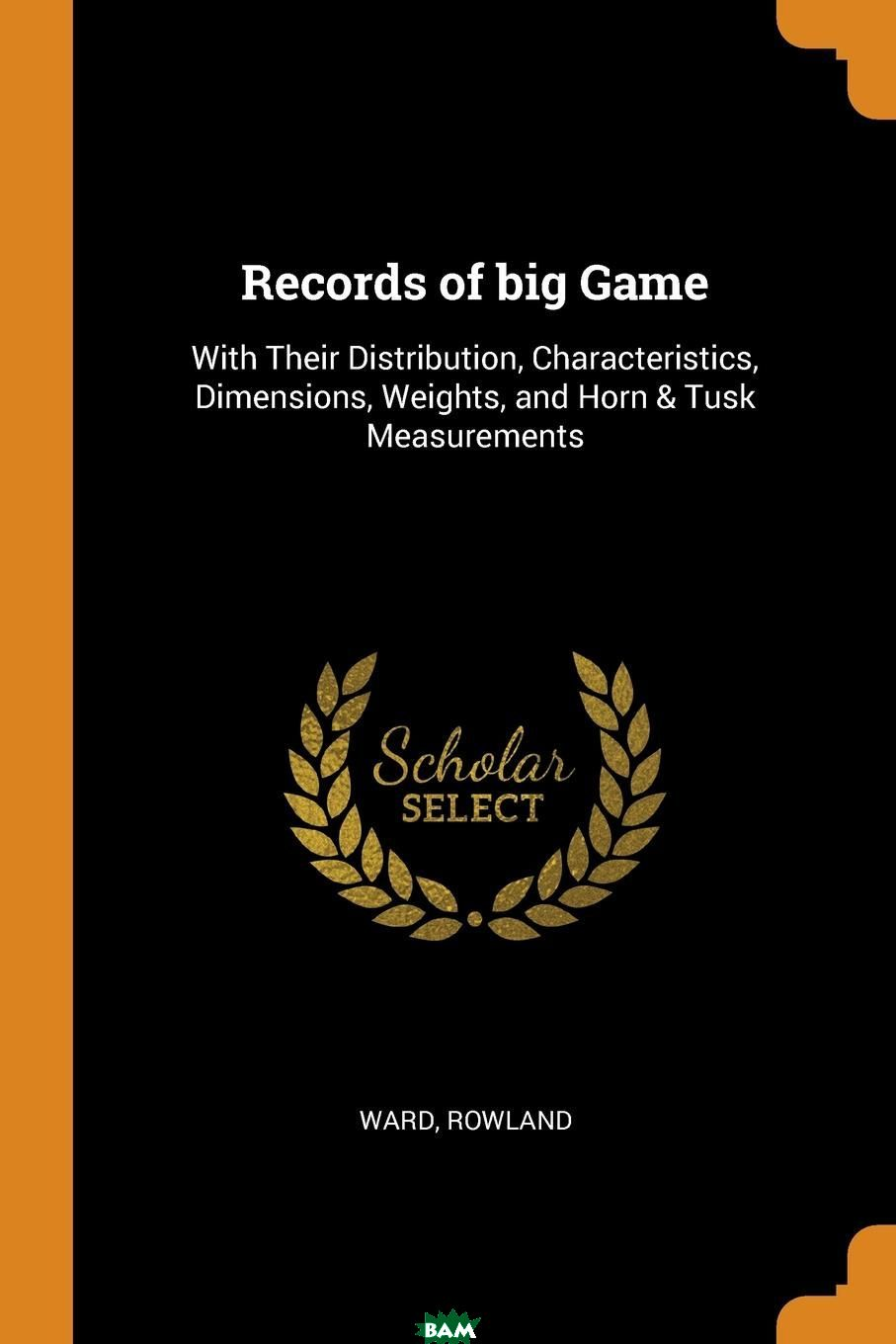 Купить Records of big Game. With Their Distribution, Characteristics, Dimensions, Weights, and Horn . Tusk Measurements, Rowland Ward, 9780353345720