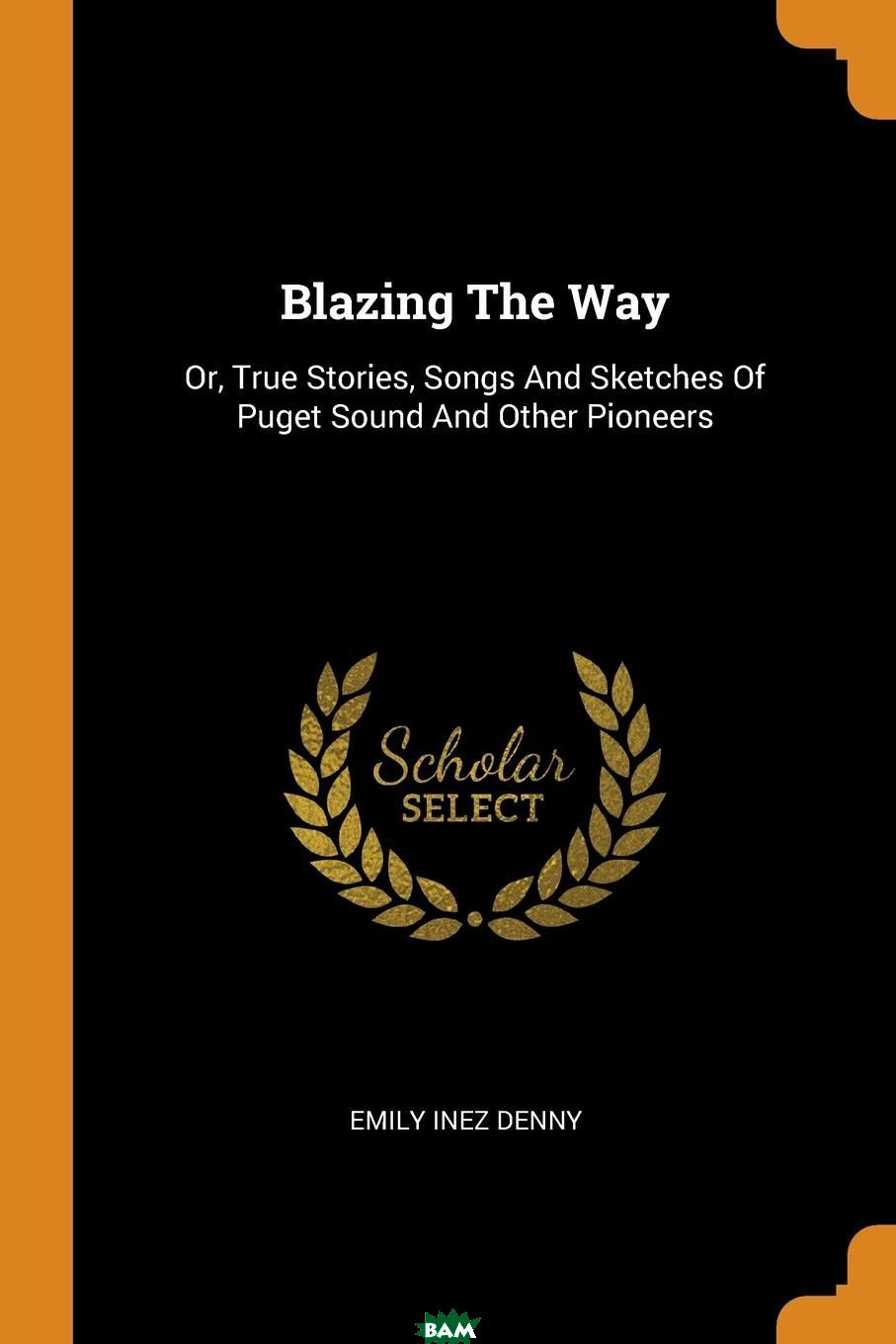 Blazing The Way. Or, True Stories, Songs And Sketches Of Puget Sound And Other Pioneers