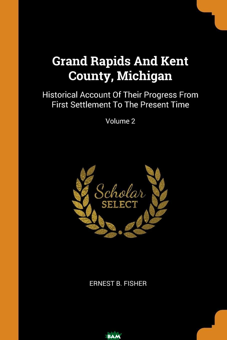 Купить Grand Rapids And Kent County, Michigan. Historical Account Of Their Progress From First Settlement To The Present Time; Volume 2, Ernest B. Fisher, 9780353434455