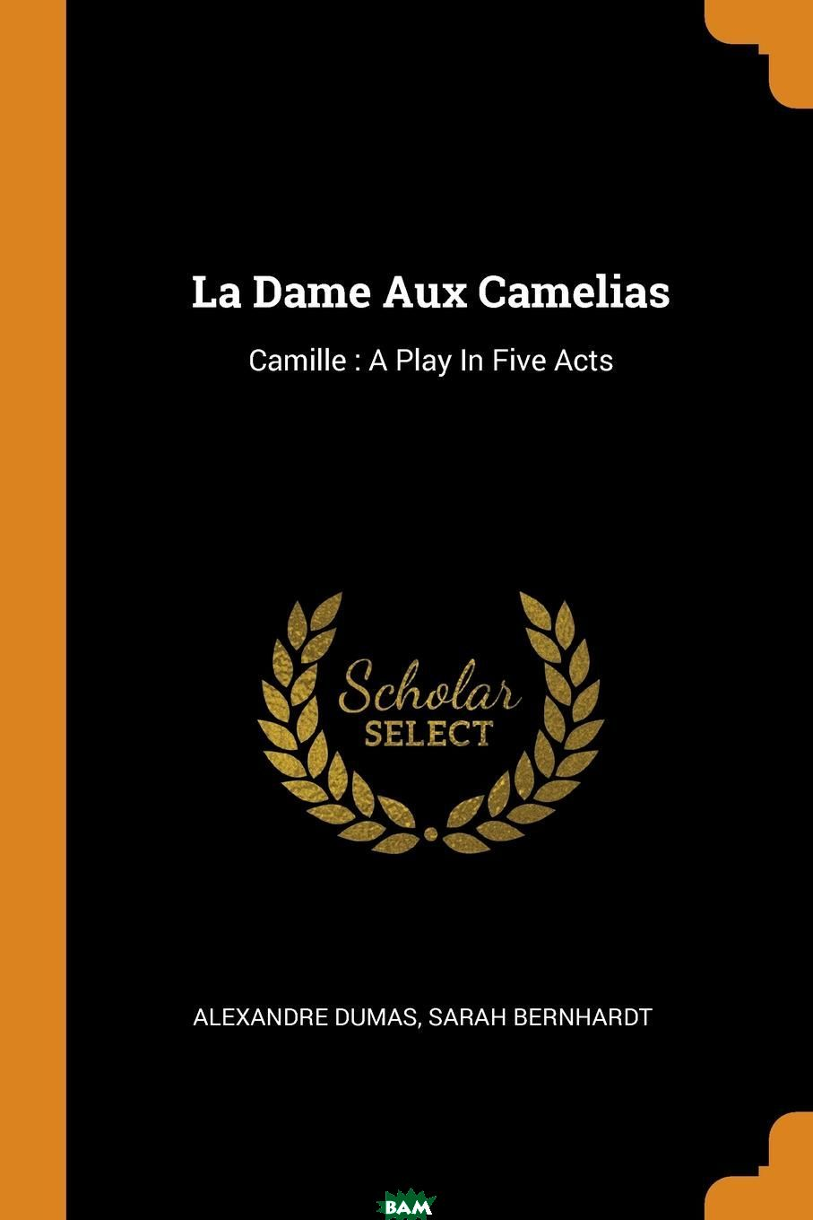 Купить La Dame Aux Camelias. Camille : A Play In Five Acts, Александр Дюма, Sarah Bernhardt, 9780353441651
