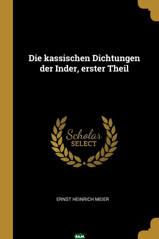 Купить Die kassischen Dichtungen der Inder, erster Theil, Ernst Heinrich Meier, 9780341246749
