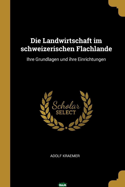 Купить Die Landwirtschaft im schweizerischen Flachlande. Ihre Grundlagen und ihre Einrichtungen, Adolf Kraemer, 9780341234302
