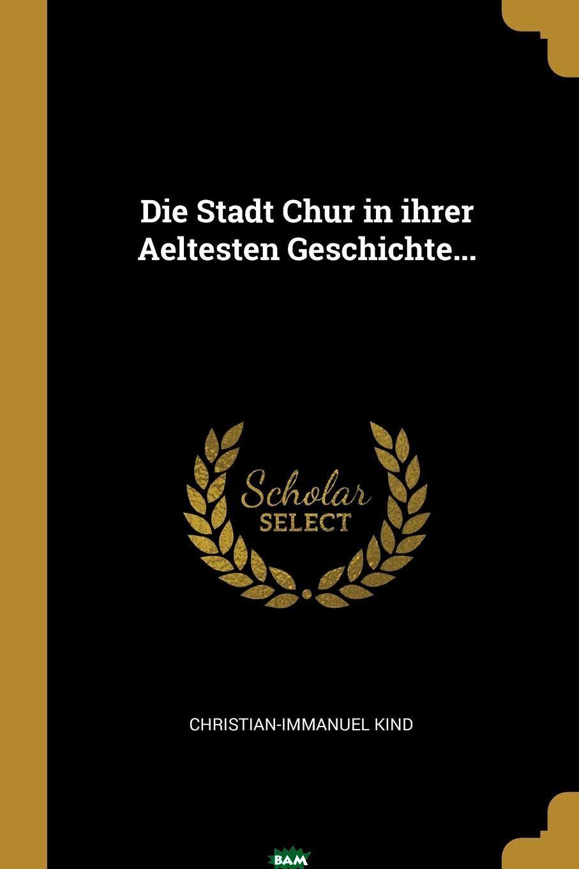 Купить Die Stadt Chur in ihrer Aeltesten Geschichte..., Christian-Immanuel Kind, 9780341216698