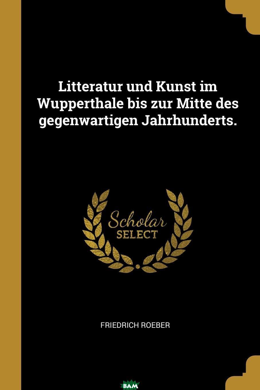 Купить Litteratur und Kunst im Wupperthale bis zur Mitte des gegenwartigen Jahrhunderts., Friedrich Roeber, 9780341217893