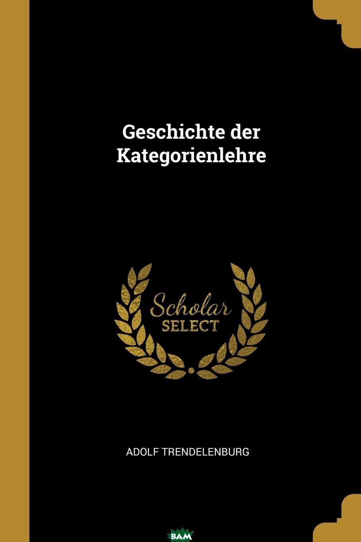Купить Geschichte der Kategorienlehre, Adolf Trendelenburg, 9780341203131