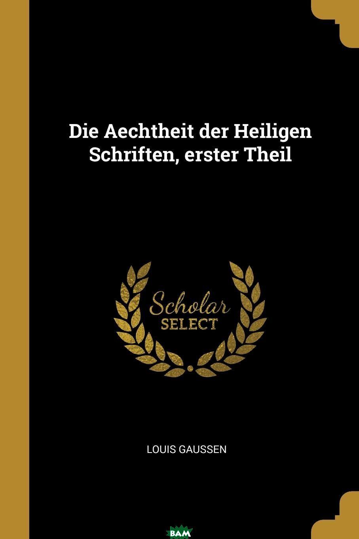 Купить Die Aechtheit der Heiligen Schriften, erster Theil, Louis Gaussen, 9780341238409