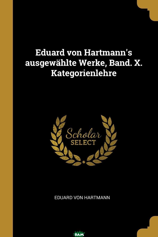 Купить Eduard von Hartmann.s ausgewahlte Werke, Band. X. Kategorienlehre, 9780274942275