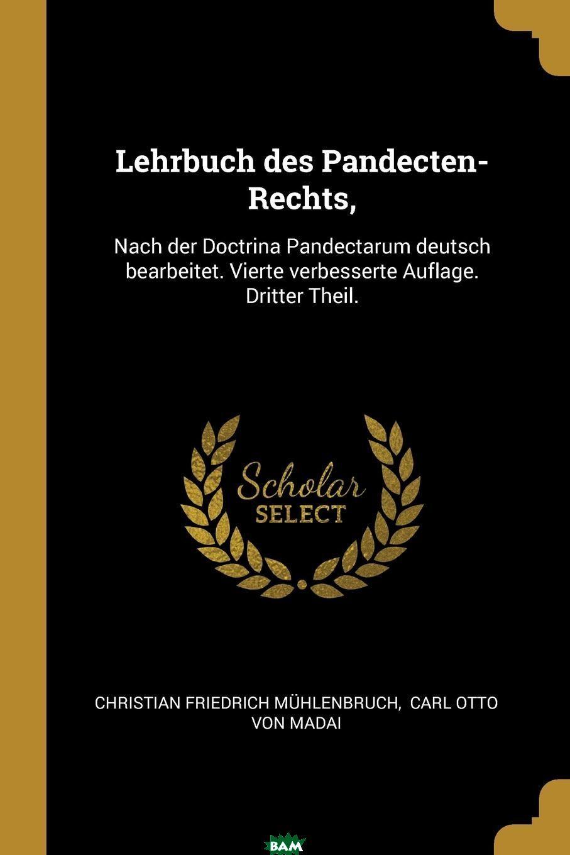 Купить Lehrbuch des Pandecten-Rechts, . Nach der Doctrina Pandectarum deutsch bearbeitet. Vierte verbesserte Auflage. Dritter Theil., Christian Friedrich Muhlenbruch, 9780274946495