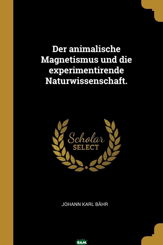 Купить Der animalische Magnetismus und die experimentirende Naturwissenschaft., Johann Karl Bahr, 9780274948598
