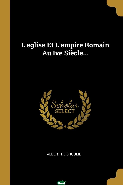 Купить L.eglise Et L.empire Romain Au Ive Siecle..., Albert de Broglie, 9780341250906