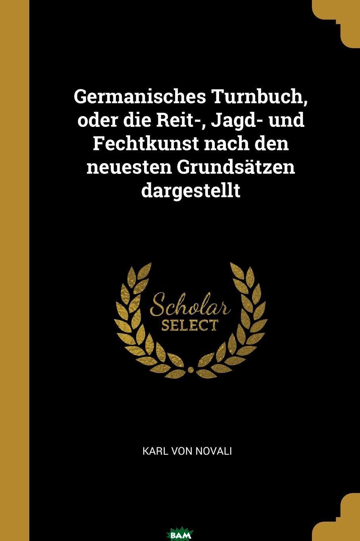 Купить Germanisches Turnbuch, oder die Reit-, Jagd- und Fechtkunst nach den neuesten Grundsatzen dargestellt, Karl von Novali, 9780274916757