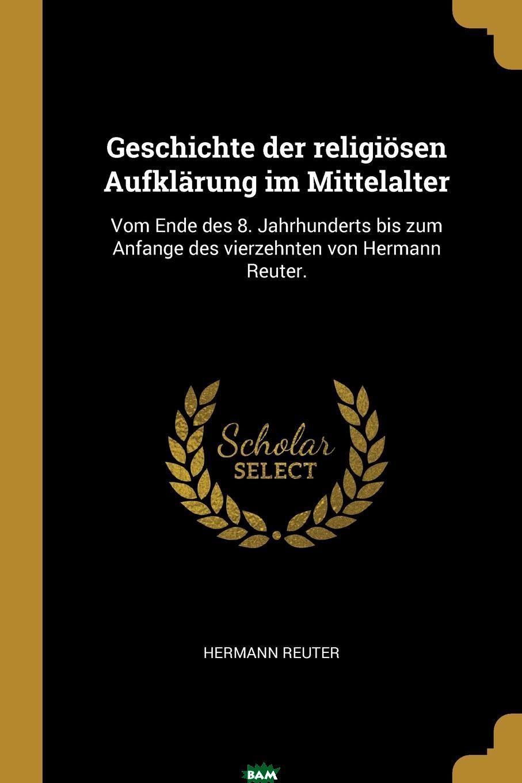 Купить Geschichte der religiosen Aufklarung im Mittelalter. Vom Ende des 8. Jahrhunderts bis zum Anfange des vierzehnten von Hermann Reuter., 9780274919116