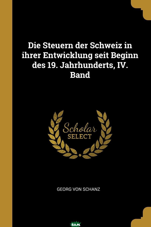 Купить Die Steuern der Schweiz in ihrer Entwicklung seit Beginn des 19. Jahrhunderts, IV. Band, Georg von Schanz, 9780274927432