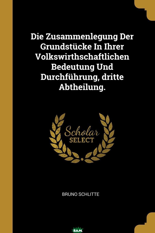 Купить Die Zusammenlegung Der Grundstucke In Ihrer Volkswirthschaftlichen Bedeutung Und Durchfuhrung, dritte Abtheilung., Bruno Schlitte, 9780341084853