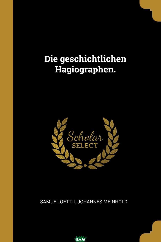 Die geschichtlichen Hagiographen., Samuel Oettli, Johannes Meinhold, 9780274834754  - купить со скидкой